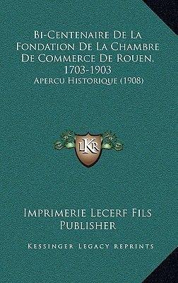 Bi-Centenaire de La Fondation de La Chambre de Commerce de Rouen, 1703-1903 - Apercu Historique (1908) (French, Hardcover):...