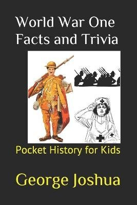 World War One Facts and Trivia - Pocket History for Kids (Paperback): George Joshua