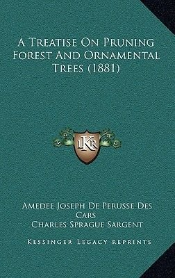 A Treatise on Pruning Forest and Ornamental Trees (1881) (Hardcover): Amedee Joseph De Perusse Des Cars