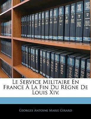Le Service Militaire En France a la Fin Du Regne de Louis XIV. (English, French, Paperback): Georges Antoine Marie Girard