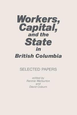 Workers, Capital, and the State in British Columbia - Selected Papers (Electronic book text): Rennie Warburton, David Coburn