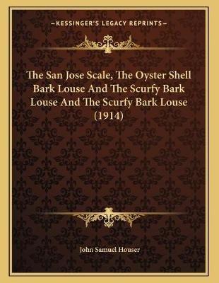 The San Jose Scale, the Oyster Shell Bark Louse and the Scurfy Bark Louse and the Scurfy Bark Louse (1914) (Paperback): John...