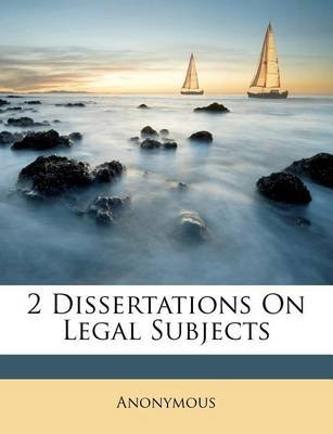 2 Dissertations on Legal Subjects (Paperback): Anonymous