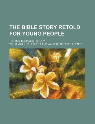 The Bible Story Retold for Young People; The Old Testament Story (Paperback): William Henry Bennett