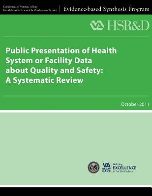 Public Presentation of Health System or Facility Data about Quality and Safety - A Systematic Review (Paperback): U S...