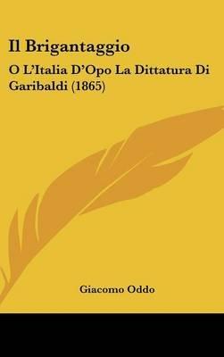 Il Brigantaggio - O L'Italia D'Opo La Dittatura Di Garibaldi (1865) (English, Italian, Hardcover): Giacomo Oddo