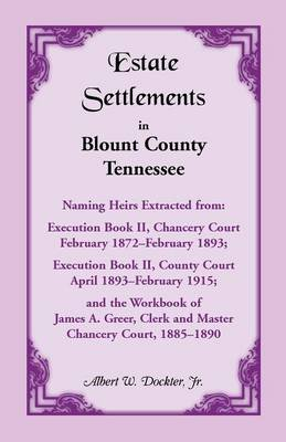 Estate Settlements of Blount County, Tennessee, Naming Heirs Extracted from - Execution Book II, Chancery Court, February...