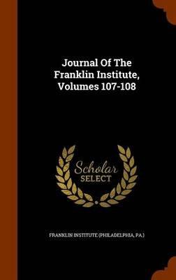 Journal of the Franklin Institute, Volumes 107-108 (Hardcover): Pa ). Franklin Institute (Philadelphia