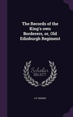 The Records of the King's Own Borderers, Or, Old Edinburgh Regiment (Hardcover): R T Higgins