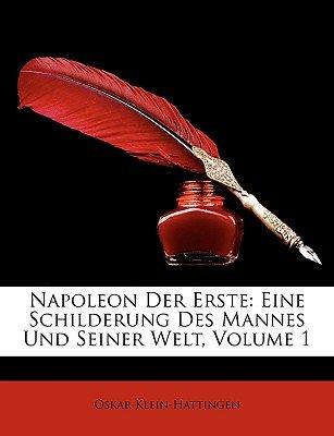 Napoleon Der Erste - Eine Schilderung Des Mannes Und Seiner Welt, Volume 1 (German, Paperback): Oskar Klein-Hattingen