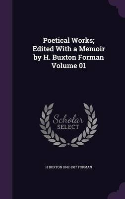 Poetical Works; Edited with a Memoir by H. Buxton Forman Volume 01 (Hardcover): H. Buxton 1842-1917 Forman