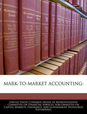 Mark-To-Market Accounting (Paperback): United States Congress House of Represen