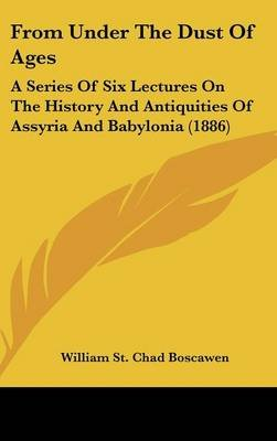 From Under the Dust of Ages - A Series of Six Lectures on the History and Antiquities of Assyria and Babylonia (1886)...
