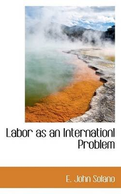 Labor as an Internationl Problem (Paperback): E. John Solano