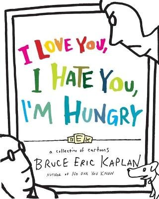 I Love You, I Hate You, I'm Hungry - A Collection of Cartoons (Paperback): Bruce Eric Kaplan