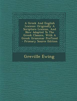 A Greek and English Lexicon - Originally a Scripture Lexicon, and Now Adapted to the Greek Classics, with a Greek Grammar...