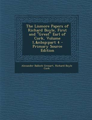 The Lismore Papers of Richard Boyle, First and Great Earl of Cork, Volume 1, Part 4 (Paperback): Alexander Balloch Grosart,...