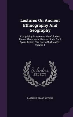 Lectures on Ancient Ethnography and Geography - Comprising Greece and Her Colonies, Epirus, Macedonia, Illyricum, Italy, Gaul,...