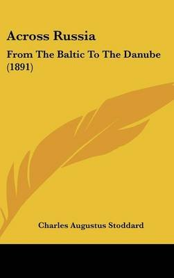 Across Russia - From the Baltic to the Danube (1891) (Hardcover): Charles Augustus Stoddard