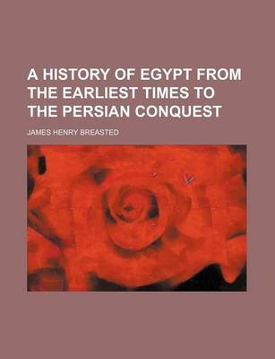 A History of Egypt from the Earliest Times to the Persian Conquest (Paperback): James Henry Breasted