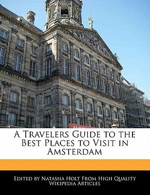 A Travelers Guide to the Best Places to Visit in Amsterdam (Paperback): Natasha Holt