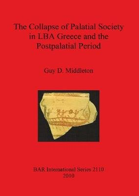 The Collapse of Palatial Society in LBA Greece and the Postpalatial Period (Paperback, New): Guy, D. Middleton