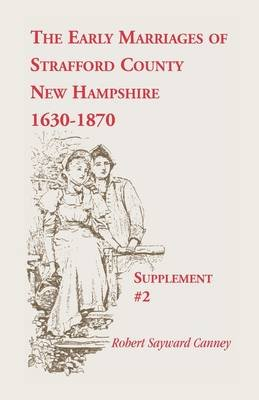 The Early Marriages of Strafford County, New Hampshire, Supplement #2, 1630-1870 (Paperback): Robert S Canney
