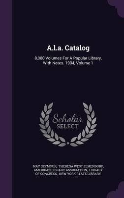 A.L.A. Catalog - 8,000 Volumes for a Popular Library, with Notes. 1904, Volume 1 (Hardcover): May Seymour