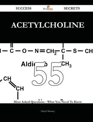Acetylcholine 55 Success Secrets - 55 Most Asked Questions on Acetylcholine - What You Need to Know (Paperback): Cheryl Mooney