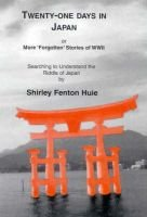 Twenty-One Days in Japan - More Forgotten Stories of WWII: Seraching to Understand the Riddle of Japan (Paperback): Shirley...