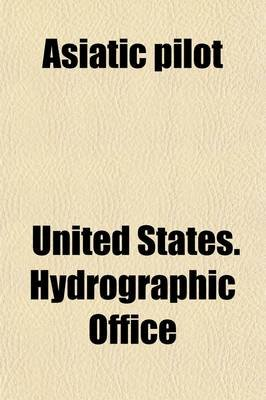 Asiatic Pilot (Paperback): United States. Hydrographic Office.
