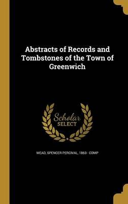Abstracts of Records and Tombstones of the Town of Greenwich (Hardcover): Spencer Percival 1863 Mead
