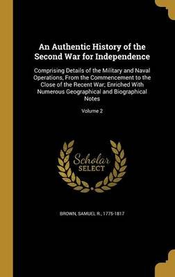 An Authentic History of the Second War for Independence - Comprising Details of the Military and Naval Operations, from the...