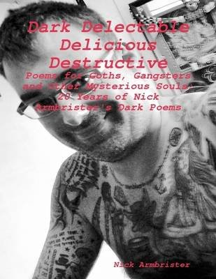 """Dark Delectable Delicious Destructive - Poems for Goths, Gangsters and Other Mysterious Souls"": ""20 Years of Nick..."