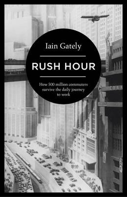 Rush Hour - How 500 Million Commuters Survive the Daily Journey to Work (Hardcover): Iain Gately