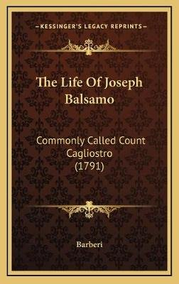 The Life of Joseph Balsamo - Commonly Called Count Cagliostro (1791) (Hardcover): Barberi