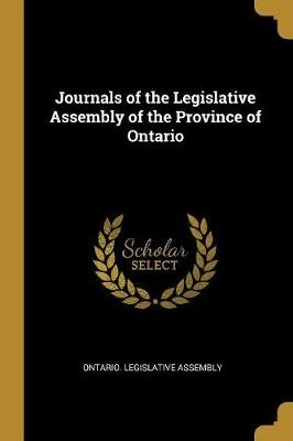 Journals of the Legislative Assembly of the Province of Ontario (Paperback): Ontario Legislative Assembly