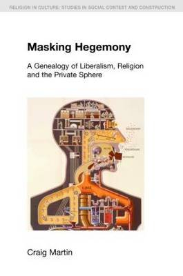 Masking Hegemony - A Genealogy of Liberalism, Religion and the Private Sphere (Paperback, New): Craig Martin