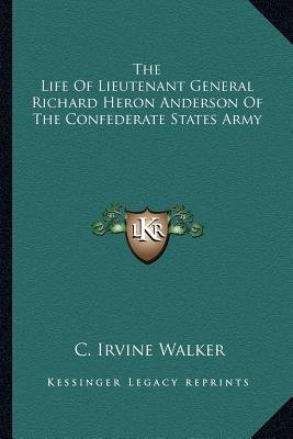 The Life of Lieutenant General Richard Heron Anderson of the Confederate States Army (Paperback): C. Irvine Walker