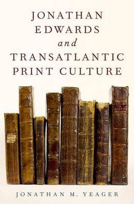Jonathan Edwards and Transatlantic Print Culture (Hardcover): Jonathan M. Yeager