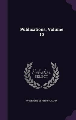 Publications, Volume 10 (Hardcover): University of Pennsylvania