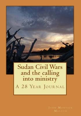 Sudan Civil Wars and the Calling Into Ministry - A 28 Year Journal (Paperback): John Monyjok Maluth