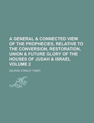A General & Connected View of the Prophecies, Relative to the Conversion, Restoration, Union & Future Glory of the Houses of...