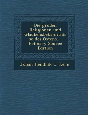 Die Grossen Religionen Und Glaubensbekanntnisse Des Ostens. - Primary Source Edition (German, Paperback): Johan Hendrik C. Kern