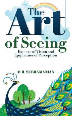The Art of Seeing - Essence of Vision and Epiphanies of Perception (Paperback): M R Subramanian