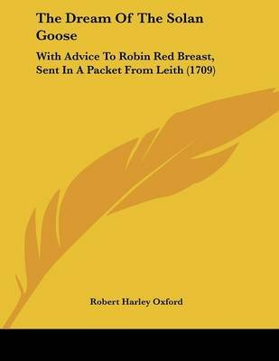 The Dream of the Solan Goose - With Advice to Robin Red Breast, Sent in a Packet from Leith (1709) (Paperback): Robert Harley...