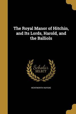 The Royal Manor of Hitchin, and Its Lords, Harold, and the Balliols (Paperback): Wentworth Huyshe