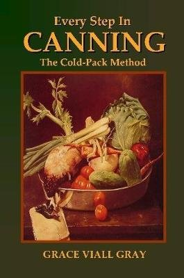 Every Step in Canning: The Cold-Pack Method (Paperback): Grace Viall Gray