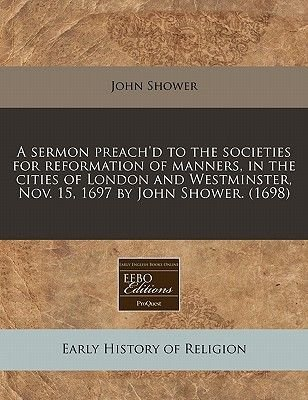 A Sermon Preach'd to the Societies for Reformation of Manners, in the Cities of London and Westminster, Nov. 15, 1697 by...