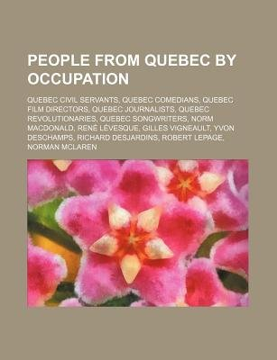 People from Quebec by Occupation - Quebec Civil Servants, Quebec Comedians, Quebec Film Directors, Quebec Journalists, Quebec...